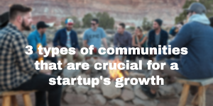 3 types of communities that are crucial for a startup's growth